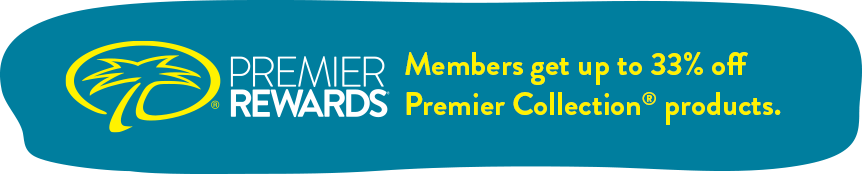 Premier Rewards Members enjoy exclusive discounts on Premier Collection® products.